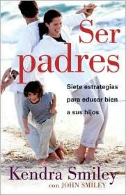 Ser Padres: Siete Estrategias Para Educar Bien A Sus Hijos = Be the Parent