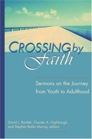 Crossing by Faith: Sermons on the Journey from Youth to Adulthood - Dr. Claudia Highbaugh; Dr. David Bartlett; Rev. Stephen Murray
