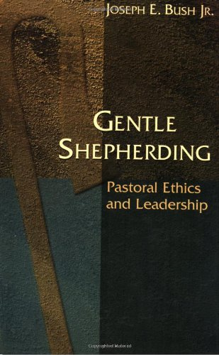 Gentle Shepherding: Pastoral Ethics and Leadership - Joseph E. Bush Jr.