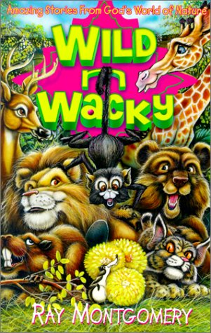 Wild 'n' Wacky: Amazing Stories from God's World of Nature - Ray N. Montgomery