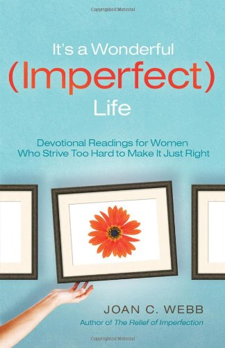 It's A Wonderful Imperfect Life: Daily Encouragement for Women Who Strive Too Hard to Make It Just Right - Joan C. Webb