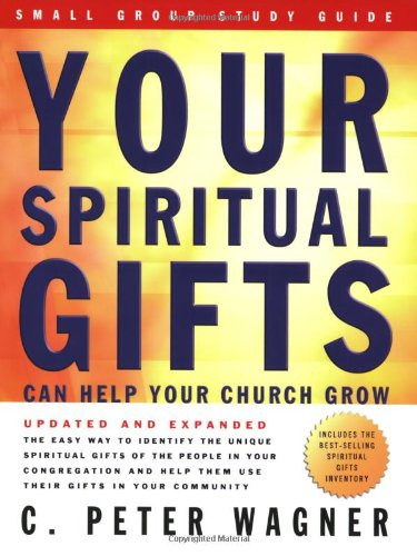 Your Spiritual Gifts Can Help Your Church Grow Small Group Study Guide - C. Peter Wagner