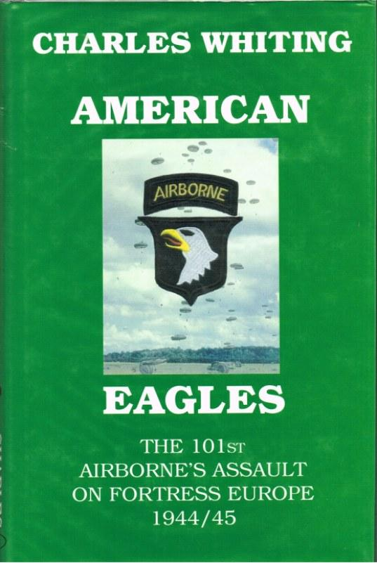 AMERICAN EAGLES: THE 101ST AIRBORNE'S ASSAULT ON FORTRESS EUROPE 1944-45 - Whiting, C.