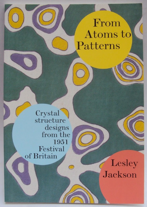 From Atoms to Patterns. Crystal structure designs from the 1951 Festival of Britain. The Story of the Festival Pattern Group. Exhibition Catalogue with many pictures - Jackson, Lesley