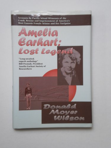 Amelia Earhart: Lost Legend : Accounts by Pacific Island Witnesses of the Crash, Rescue and Imprisonment of America's Most Famous Female Avi - Donald M. Wilson