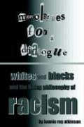 Monologues for a Dialogue: Whites and Blacks and the Living Philosophy of Racism - Atkinson, Lonnie Ray