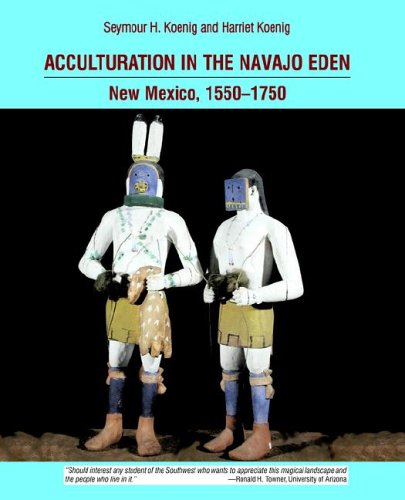 Acculturation in the Navajo Eden: New Mexico, 1550-1750, archaeology, language, religion of the peoples of the Southwest - Seymour H. Koenig; Harriet Koenig