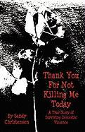 Thank You for Not Killing Me Today: A True Story of Surviving Domestic Violence