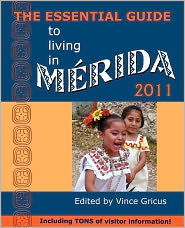 The Essential Guide to Living in Merida 2011: Including Tons of Visitor Information