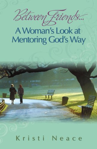 Between Friends...A Woman's Look at Mentoring God's Way - Kristi Neace