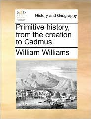 Primitive History, from the Creation to Cadmus.