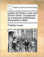 Letters of Doctor Lucas and Doctor Oliver. Occasioned by a Physical Confederacy Discovered in Bath.