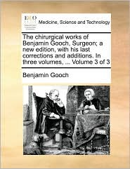 The Chirurgical Works of Benjamin Gooch, Surgeon; A New Edition, with His Last Corrections and Additions. in Three Volumes, ... Volume 3 of 3