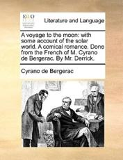 A Voyage to the Moon: With Some Account of the Solar World. a Comical Romance. Done from the French of M. Cyrano de Bergerac. by Mr. Derrick