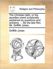 The Christian Faith, or the Apostles Creed Scripturally Explained by Questions and Answers. ... by the Late REV. Mr. Griffith Jones.