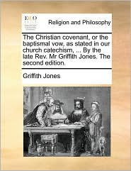 The Christian Covenant, or the Baptismal Vow, as Stated in Our Church Catechism, ... by the Late REV. MR Griffith Jones. the Second Edition.