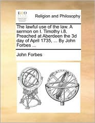 The Lawful Use of the Law. a Sermon on I. Timothy I.8. Preached at Aberdeen the 3D Day of April 1735, ... by John Forbes ...