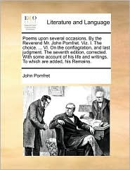 Poems Upon Several Occasions. by the Reverend Mr. John Pomfret. Viz. I. the Choice. ... VI. on the Conflagration, and Last Judgment. the Seventh Editi