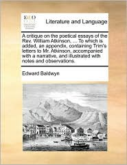 A  Critique on the Poetical Essays of the REV. William Atkinson, ... to Which Is Added, an Appendix, Containing Trim's Letters to Mr. Atkinson, Accom