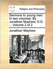 Sermons to Young Men. in Two Volumes. by Jonathan Mayhew, D.D. ... Volume 2 of 2