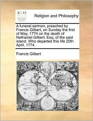 A  Funeral Sermon, Preached by Francis Gilbert, on Sunday the First of May, 1774 on the Death of Nathaniel Gilbert, Esq; Of the Said Island. Who Depa