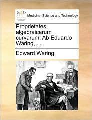 Proprietates Algebraicarum Curvarum. AB Eduardo Waring, ...
