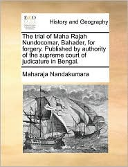 The Trial of Maha Rajah Nundocomar, Bahader, for Forgery. Published by Authority of the Supreme Court of Judicature in Bengal.