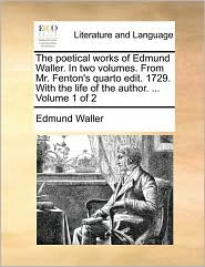 The Poetical Works of Edmund Waller. in Two Volumes. from Mr. Fenton's Quarto Edit. 1729. with the Life of the Author. ... Volume 1 of 2