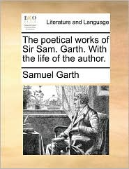 The Poetical Works of Sir Sam. Garth. with the Life of the Author.