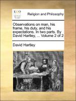 Observations on man, his frame, his duty, and his expectations. In two parts. By David Hartley, ... Volume 2 of 2