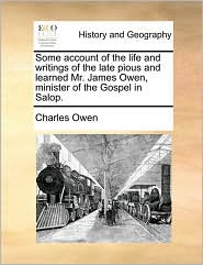Some Account of the Life and Writings of the Late Pious and Learned Mr. James Owen, Minister of the Gospel in Salop.