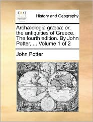Arch]ologia Gr]ca: Or, the Antiquities of Greece. the Fourth Edition. by John Potter, ... Volume 1 of 2