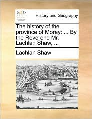 The History of the Province of Moray: By the Reverend Mr. Lachlan Shaw, ...