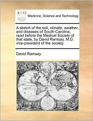 A  Sketch of the Soil, Climate, Weather, and Diseases of South-Carolina, Read Before the Medical Society of That State, by David Ramsay, M.D. Vice-Pr