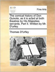 The Comical History of Don Quixote, as It Is Acted at Both Theatres by His Majesties Servants. Part II. Written by Mr. D'Urfey.