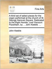 A  Third Set of Select Pieces for the Organ Performed at the Church of St. George Hanover-Square. Dedicated to the Right Honble. Lord Viscount Fitzwi