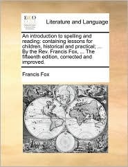 An Introduction to Spelling and Reading: Containing Lessons for Children, Historical and Practical; ... by the REV. Francis Fox, ... the Fifteenth Ed