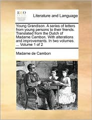 Young Grandison. a Series of Letters from Young Persons to Their Friends. Translated from the Dutch of Madame Cambon. with Alterations and Improvement
