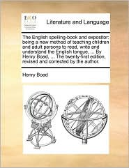 The English Spelling-Book and Expositor: Being a New Method of Teaching Children and Adult Persons to Read, Write and Understand the English Tongue, .