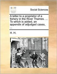 A Letter to a Proprietor of a Fishery in the River Thames. ... to Which Is Added, an Appendix of Adjudged Cases, ...