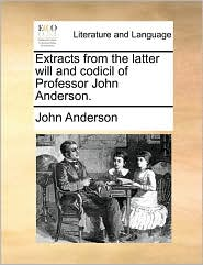 Extracts from the Latter Will and Codicil of Professor John Anderson.