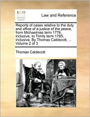 Reports of Cases Relative to the Duty and Office of a Justice of the Peace, from Michaelmas Term 1776, Inclusive, to Trinity Term 1785, Inclusive. by