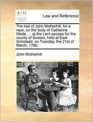 The Trial of John Motherhill, for a Rape, on the Body of Catherine Wade, ... at the Lent Assizes for the County of Sussex, Held at East Grinstead, on