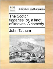 The Scotch Figgaries: Or, a Knot of Knaves. a Comedy.