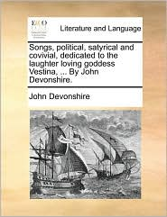 Songs, Political, Satyrical and Covivial, Dedicated to the Laughter Loving Goddess Vestina, ... by John Devonshire.