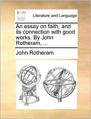 An Essay on Faith, and Its Connection with Good Works. by John Rotheram, ...