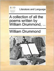 A Collection of All the Poems Written by William Drummond, ...
