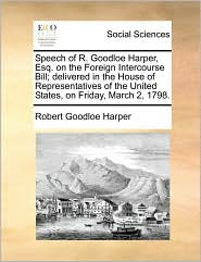 Speech of R. Goodloe Harper, Esq. on the Foreign Intercourse Bill; Delivered in the House of Representatives of the United States, on Friday, March 2,