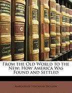 From the Old World to the New: How America Was Found and Settled - Dickson, Marguerite