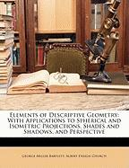 Elements of Descriptive Geometry: With Applications to Spherical and Isometric Projections, Shades and Shadows, and Perspective